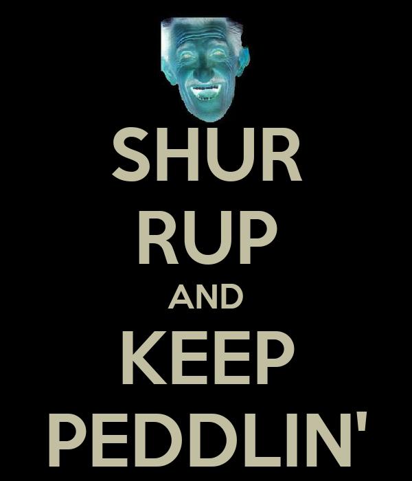 SHUR RUP AND KEEP PEDDLIN'