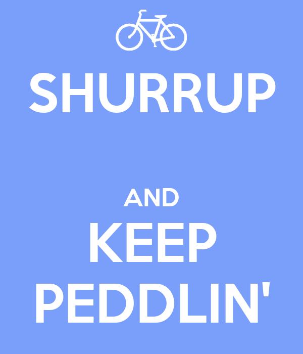 SHURRUP  AND KEEP PEDDLIN'