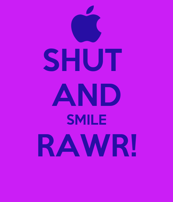 SHUT  AND SMILE RAWR!