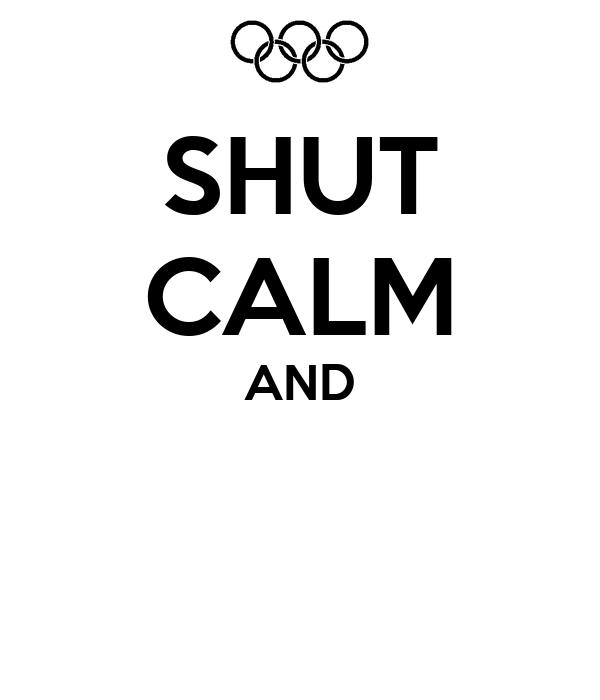 SHUT CALM AND