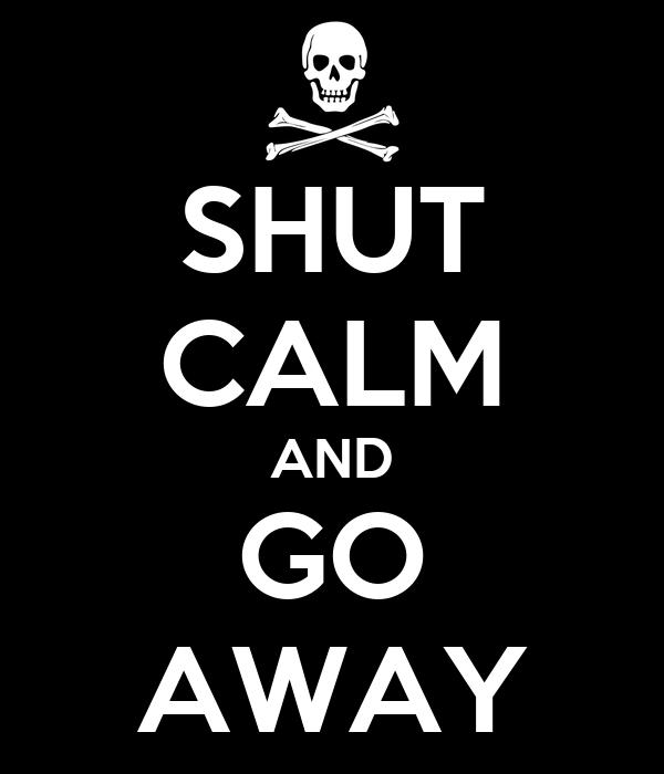 SHUT CALM AND GO AWAY