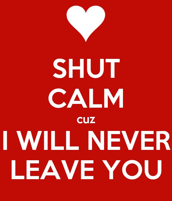 SHUT CALM cuz I WILL NEVER LEAVE YOU