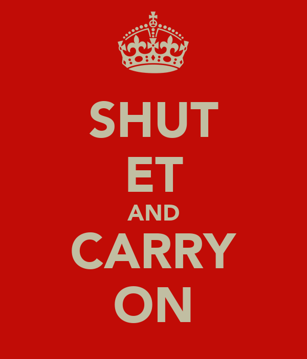 SHUT ET AND CARRY ON