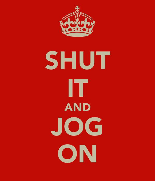SHUT IT AND JOG ON