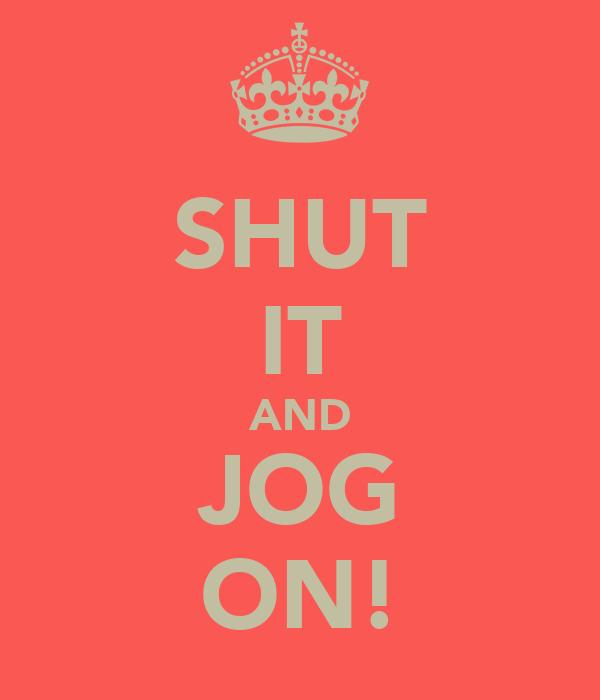 SHUT IT AND JOG ON!