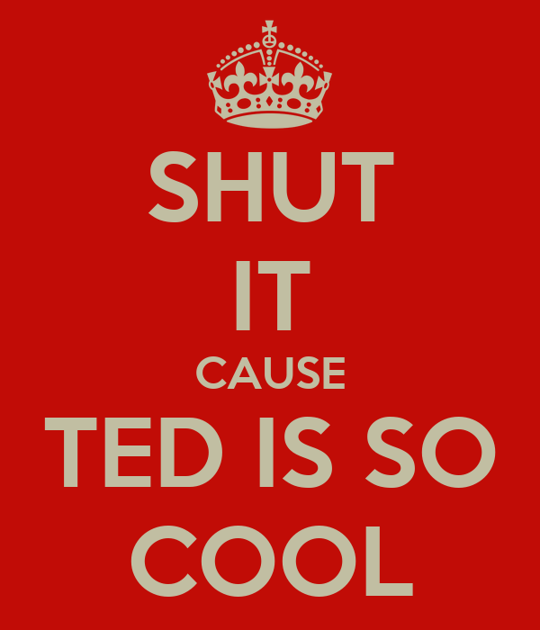 SHUT IT CAUSE TED IS SO COOL