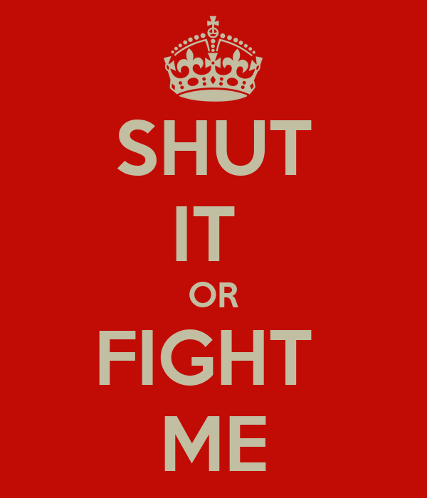 SHUT IT  OR FIGHT  ME