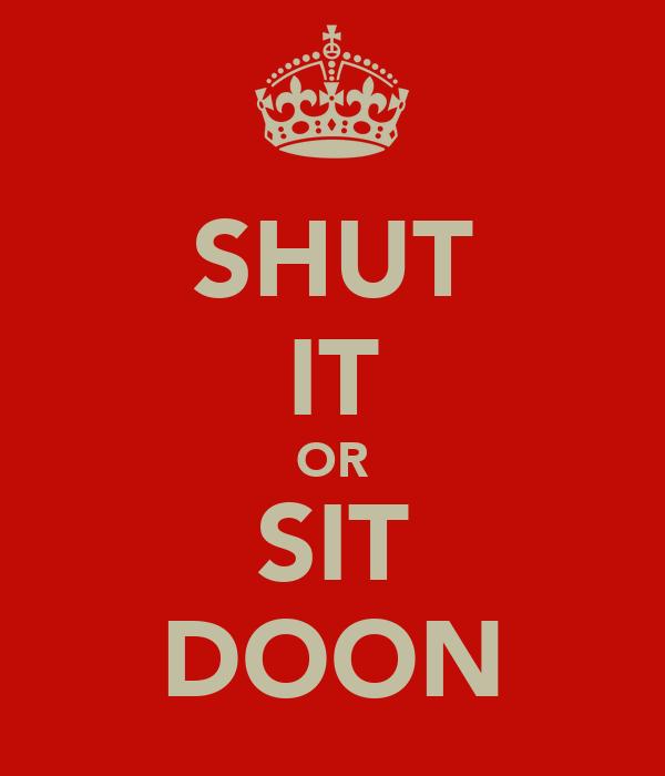 SHUT IT OR SIT DOON