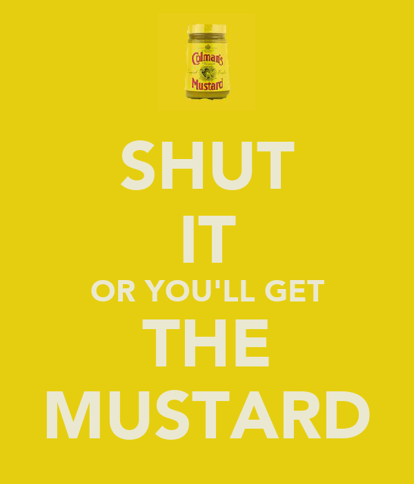 SHUT IT OR YOU'LL GET THE MUSTARD