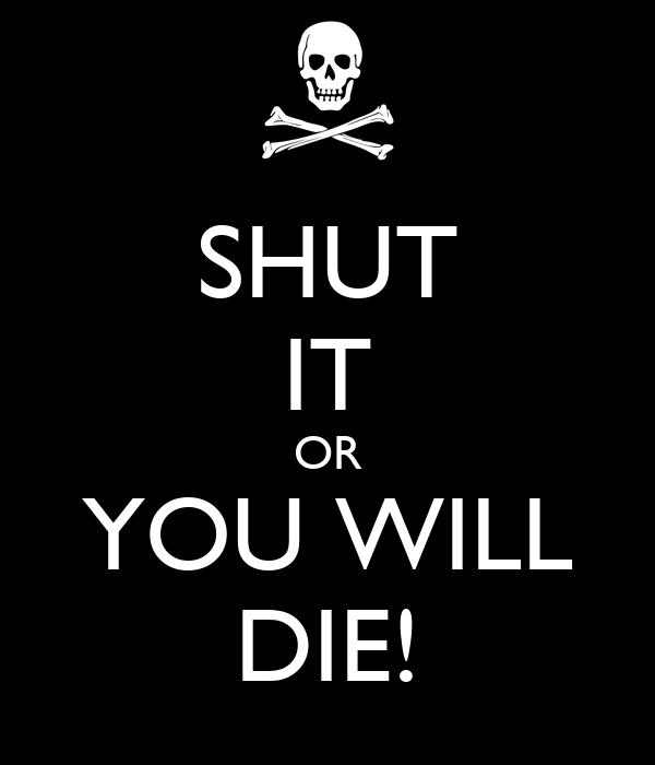 SHUT IT OR YOU WILL DIE!
