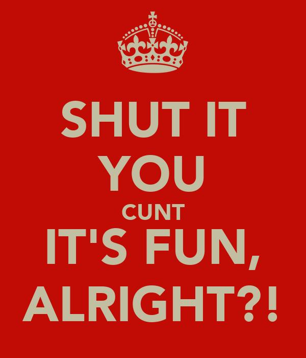 SHUT IT YOU CUNT IT'S FUN, ALRIGHT?!