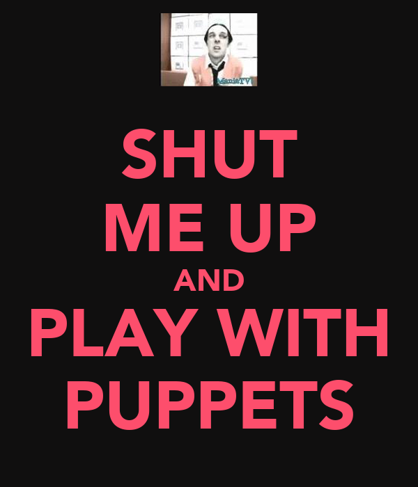 SHUT ME UP AND PLAY WITH PUPPETS
