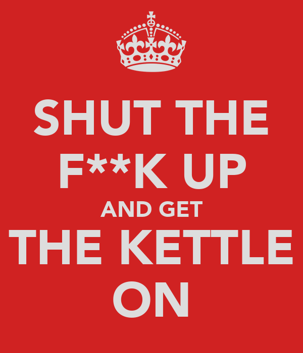 SHUT THE F**K UP AND GET THE KETTLE ON