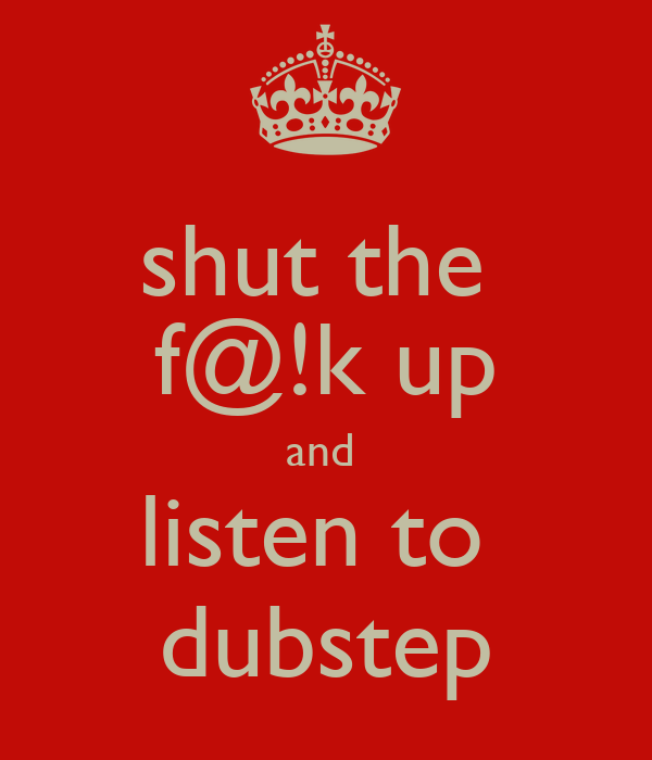 shut the  f@!k up and  listen to  dubstep