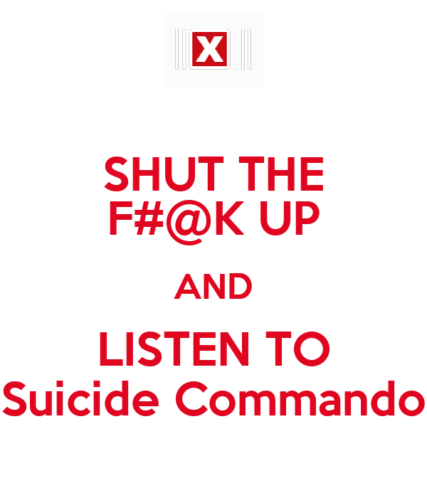 SHUT THE F#@K UP AND LISTEN TO Suicide Commando