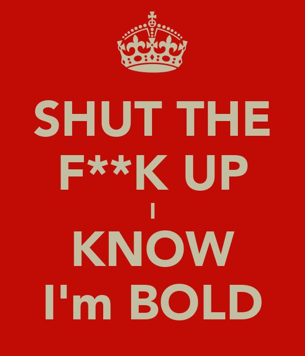 SHUT THE F**K UP I KNOW I'm BOLD