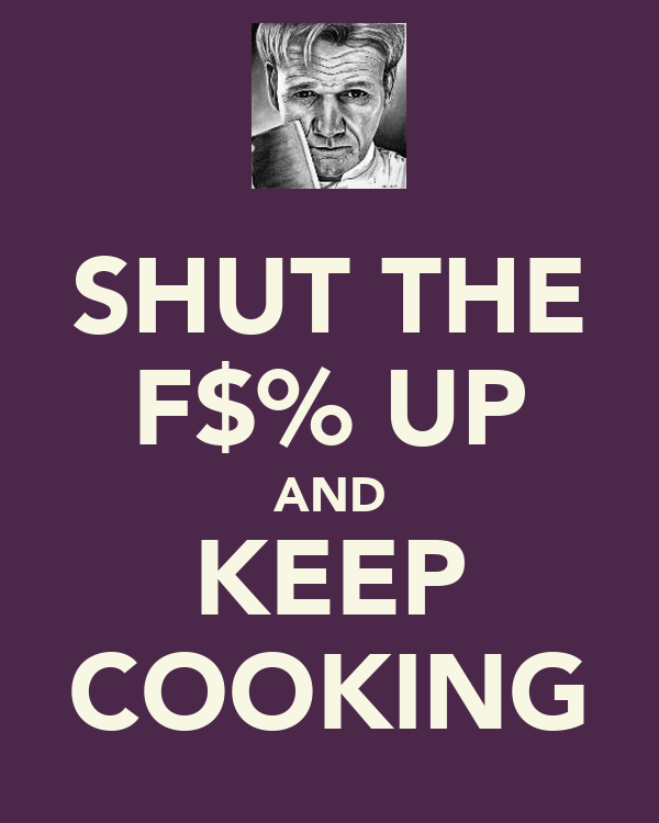 SHUT THE F$% UP AND KEEP COOKING