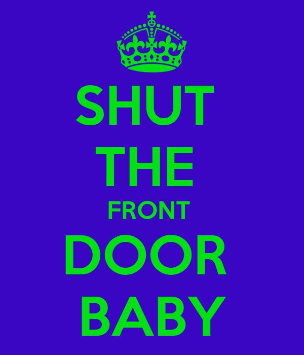 SHUT  THE  FRONT  DOOR  BABY
