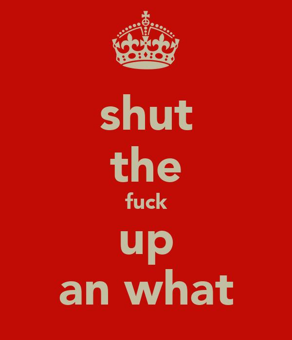 shut the fuck up an what