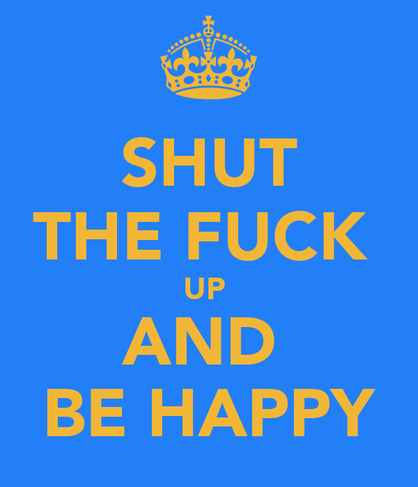 SHUT THE FUCK  UP  AND  BE HAPPY