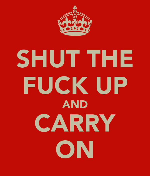 SHUT THE FUCK UP AND CARRY ON