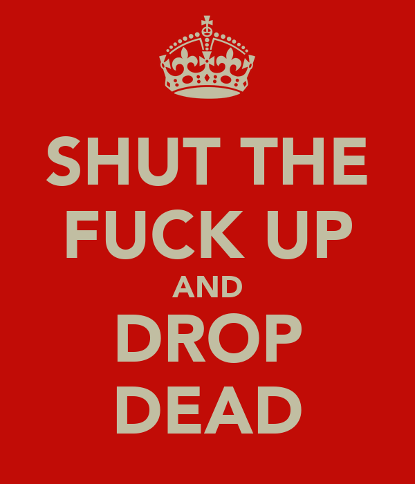 SHUT THE FUCK UP AND DROP DEAD
