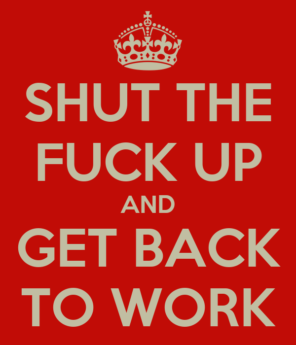 SHUT THE FUCK UP AND GET BACK TO WORK