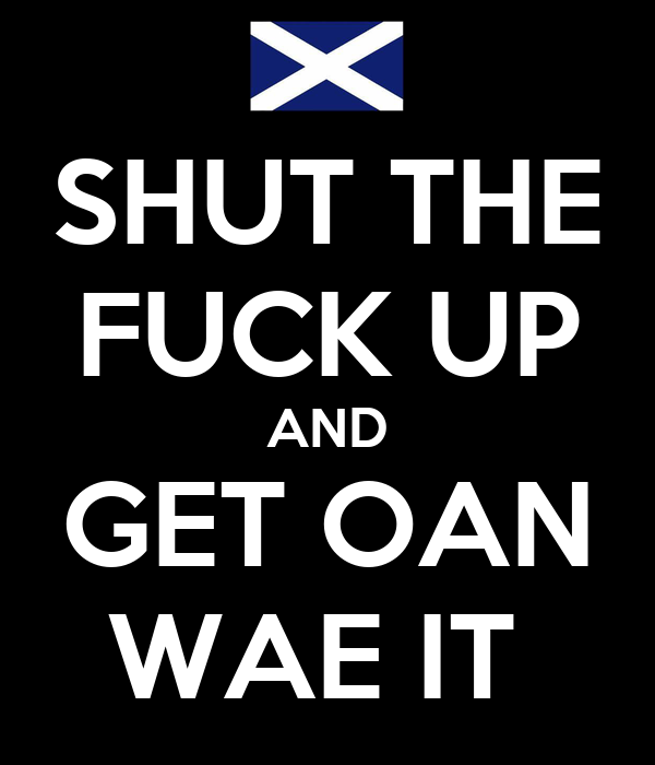 SHUT THE FUCK UP AND GET OAN WAE IT