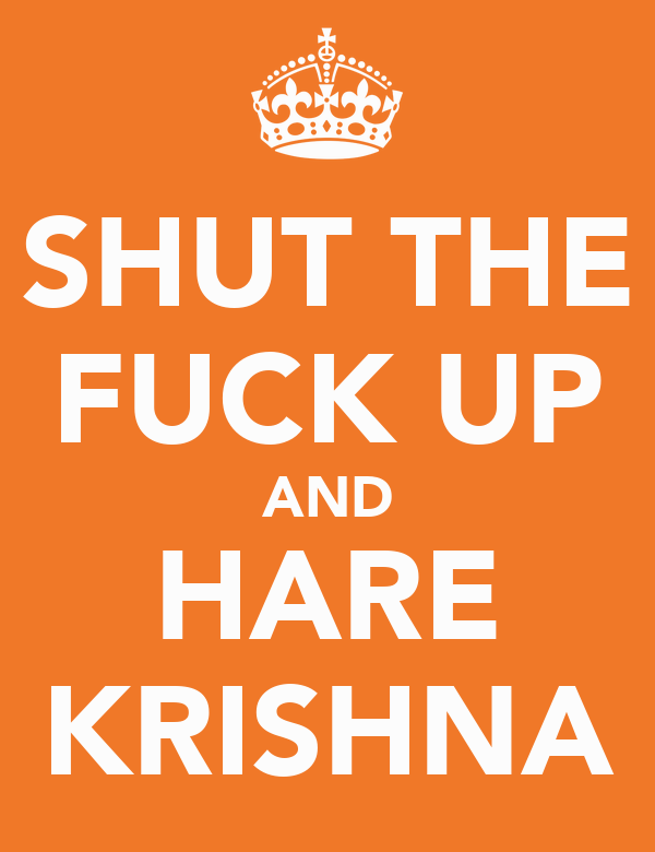 SHUT THE FUCK UP AND HARE KRISHNA