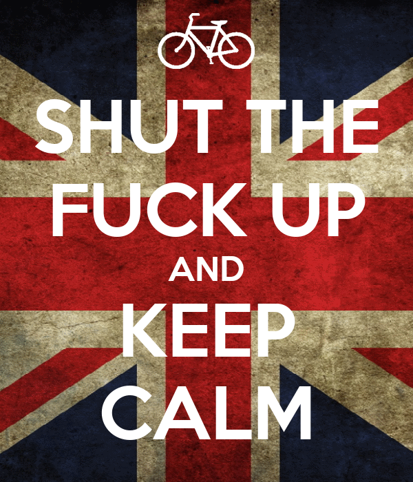 SHUT THE FUCK UP AND KEEP CALM