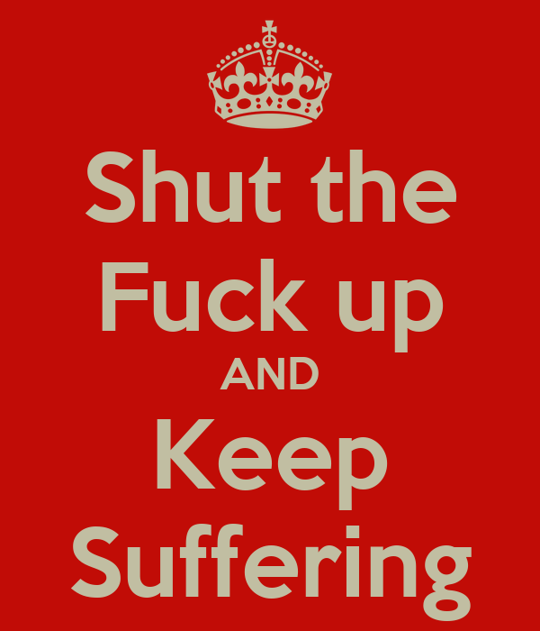 Shut the Fuck up AND Keep Suffering