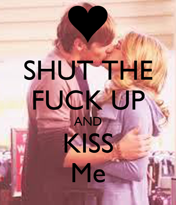 SHUT THE FUCK UP AND KISS Me