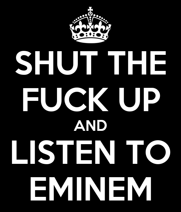 SHUT THE FUCK UP AND LISTEN TO EMINEM