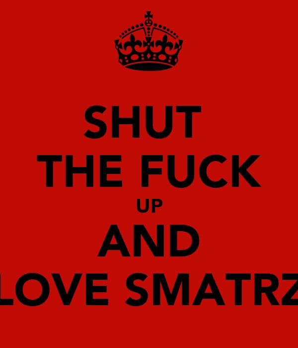 SHUT  THE FUCK UP AND LOVE SMATRZ