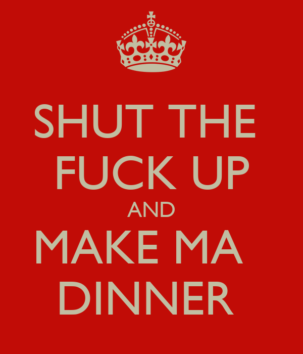 SHUT THE  FUCK UP AND MAKE MA   DINNER
