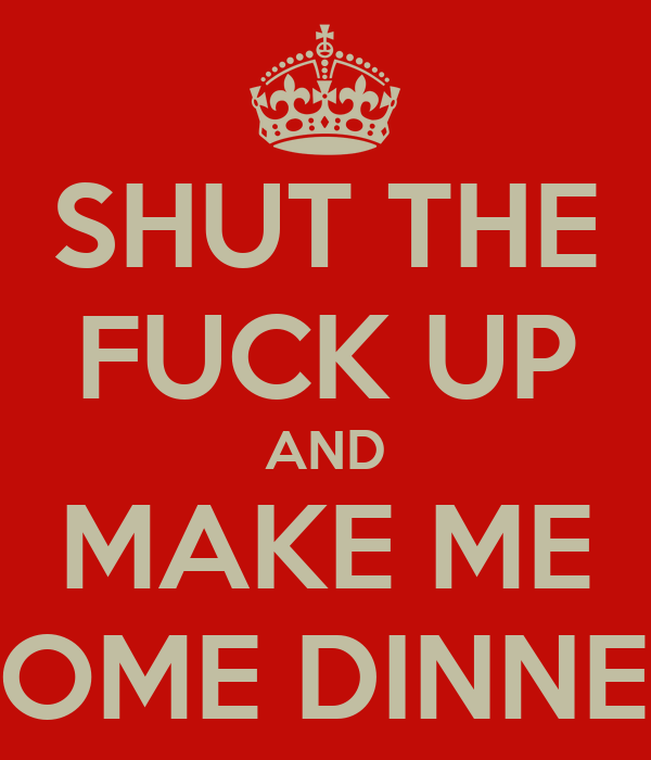 SHUT THE FUCK UP AND MAKE ME SOME DINNER