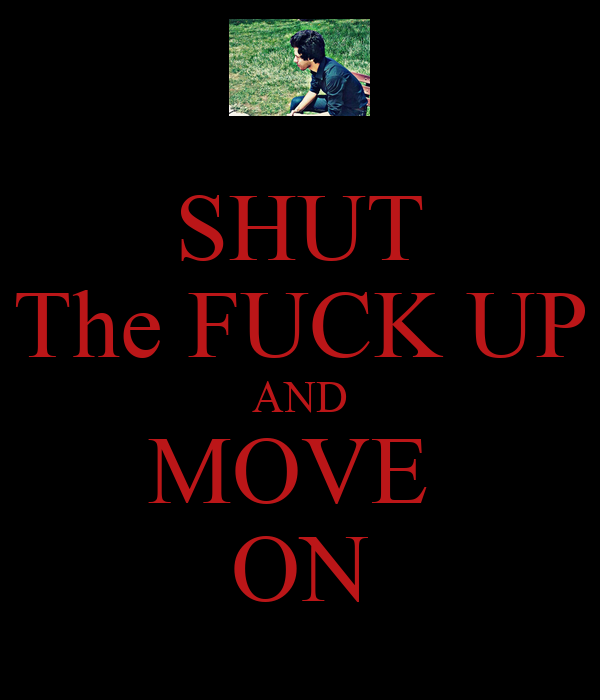 SHUT The FUCK UP AND MOVE  ON