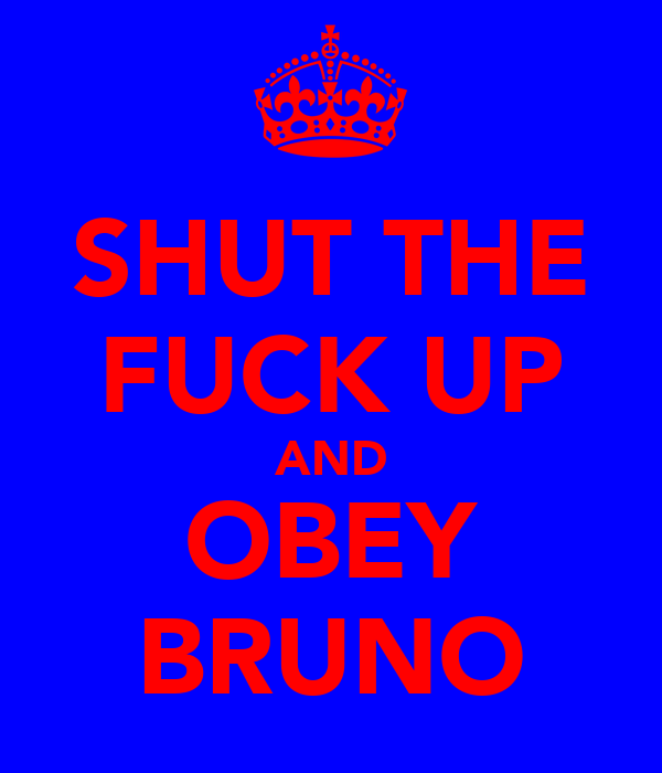 SHUT THE FUCK UP AND OBEY BRUNO