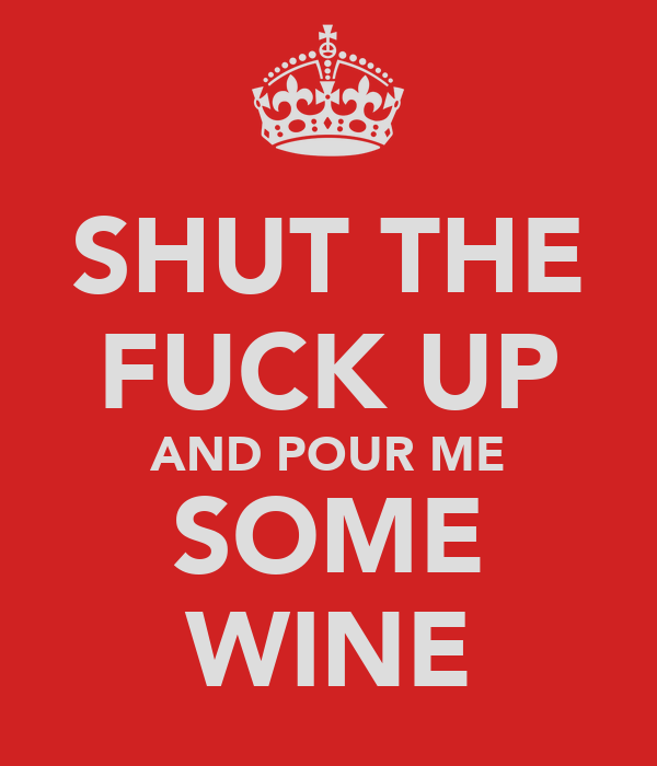SHUT THE FUCK UP AND POUR ME SOME WINE