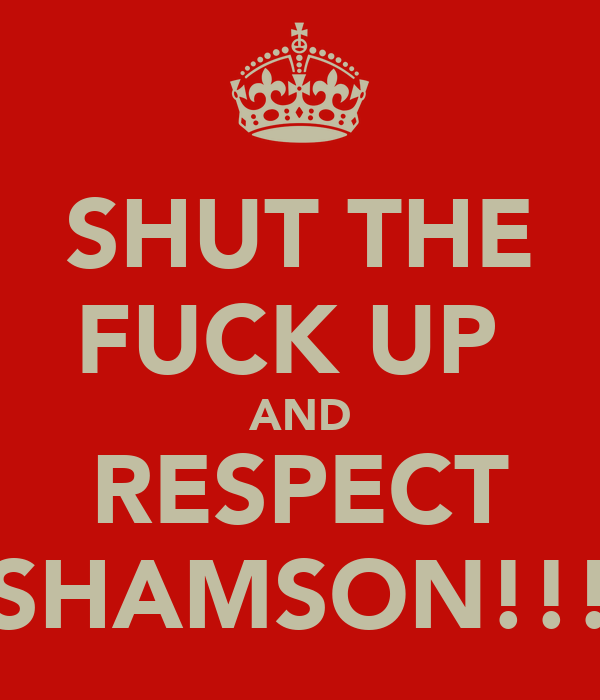 SHUT THE FUCK UP  AND RESPECT SHAMSON!!!