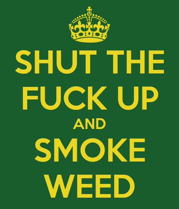 SHUT THE FUCK UP AND SMOKE WEED