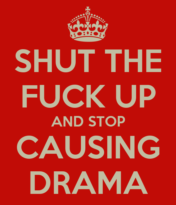 SHUT THE FUCK UP AND STOP CAUSING DRAMA