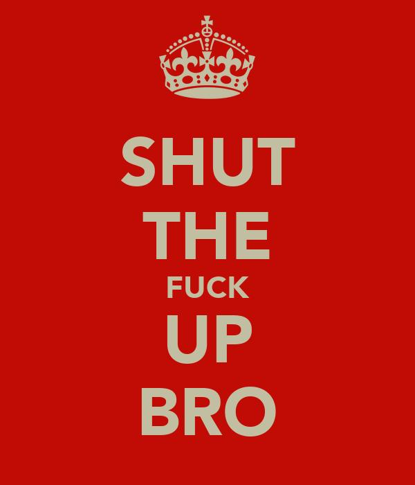 SHUT THE FUCK UP BRO