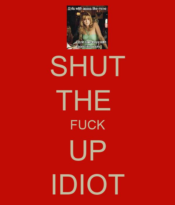 SHUT THE  FUCK UP IDIOT