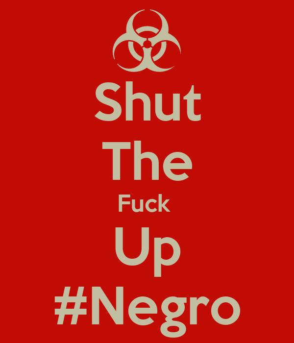 Shut The Fuck  Up #Negro