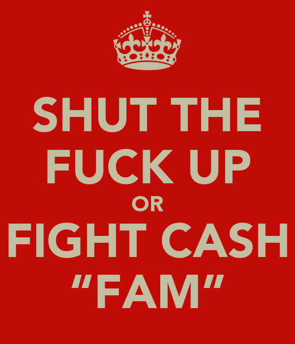 """SHUT THE FUCK UP OR FIGHT CASH """"FAM"""""""