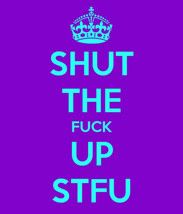 SHUT THE FUCK UP STFU