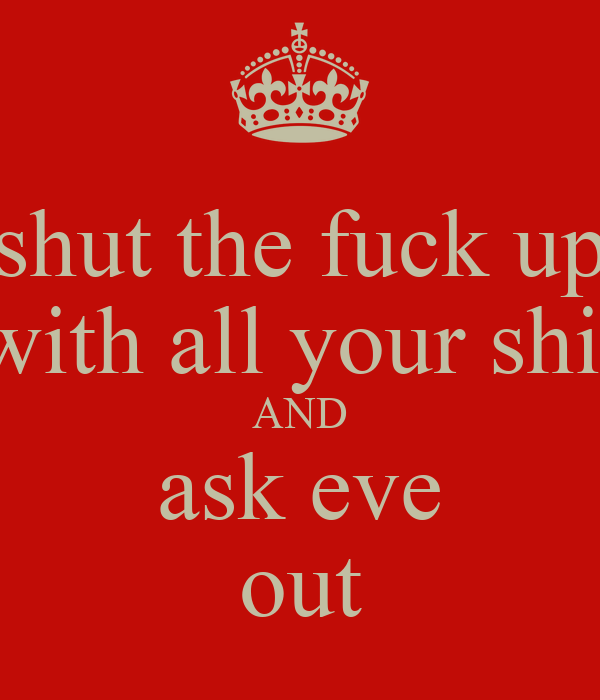 shut the fuck up with all your shit AND ask eve out