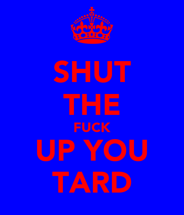 SHUT THE FUCK UP YOU TARD