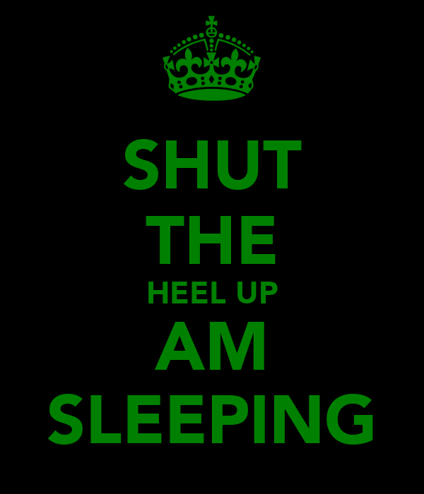 SHUT THE HEEL UP AM SLEEPING